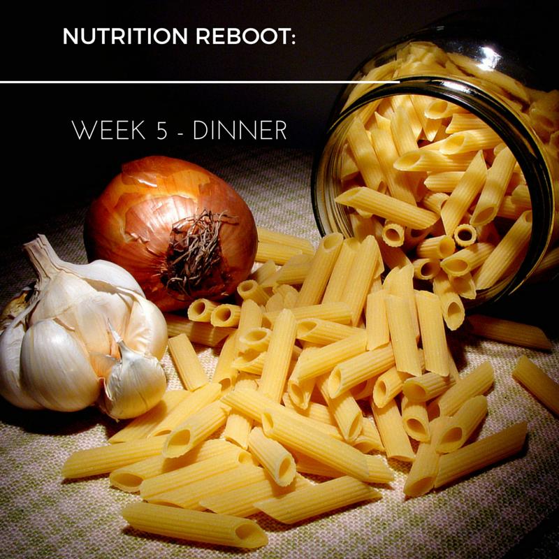 Nutrition Reboot:  Week 5 – Dinner!